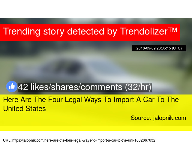 c729eadd4b Here Are The Four Legal Ways To Import A Car To The United States - Stats